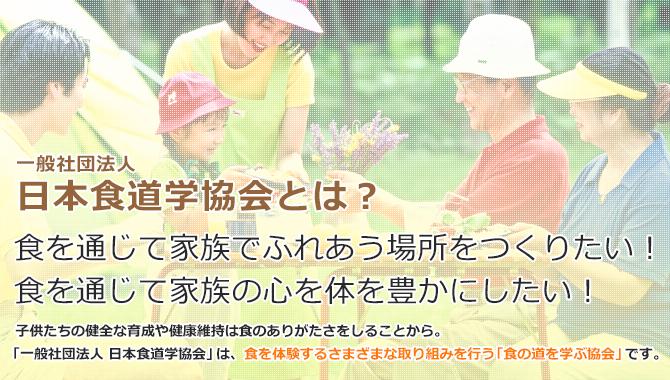一般社団法人食道学協会とは、食を通じて家族でふれあう場所をつくりたい!食を通じて家族の心を体を豊かにしたい!子供たちの健全な育成や健康維持は食のありがたさを知ることから。「一般社団法人日本食道学協会」は、食を体験するさまざまな取り組みを行う「食の道を学ぶ協会」です。